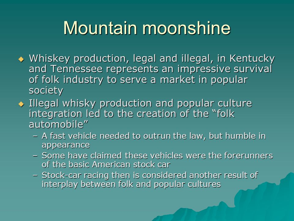 Mountain moonshine Whiskey production, legal and illegal, in Kentucky and Tennessee represents an impressive survival of folk industry to serve a mark