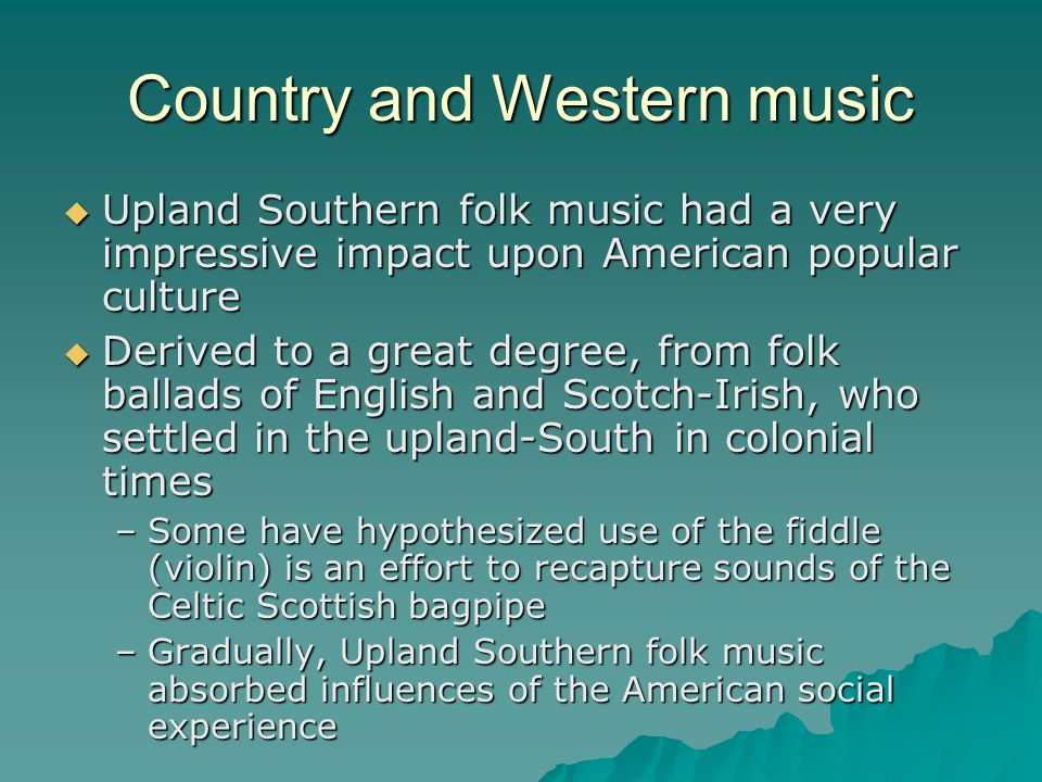 Country and Western music Upland Southern folk music had a very impressive impact upon American popular culture Upland Southern folk music had a very