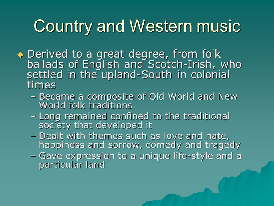Country and Western music Derived to a great degree, from folk ballads of English and Scotch-Irish, who settled in the upland-South in colonial times Derived to a great degree, from folk ballads of English and Scotch-Irish, who settled in the upland-South in colonial times –Became a composite of Old World and New World folk traditions –Long remained confined to the traditional society that developed it –Dealt with themes such as love and hate, happiness and sorrow, comedy and tragedy –Gave expression to a unique life-style and a particular land