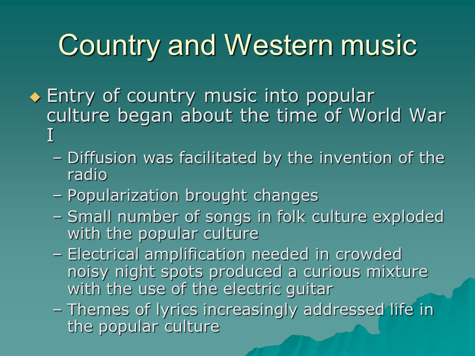 Country and Western music Entry of country music into popular culture began about the time of World War I Entry of country music into popular culture began about the time of World War I –Diffusion was facilitated by the invention of the radio –Popularization brought changes –Small number of songs in folk culture exploded with the popular culture –Electrical amplification needed in crowded noisy night spots produced a curious mixture with the use of the electric guitar –Themes of lyrics increasingly addressed life in the popular culture