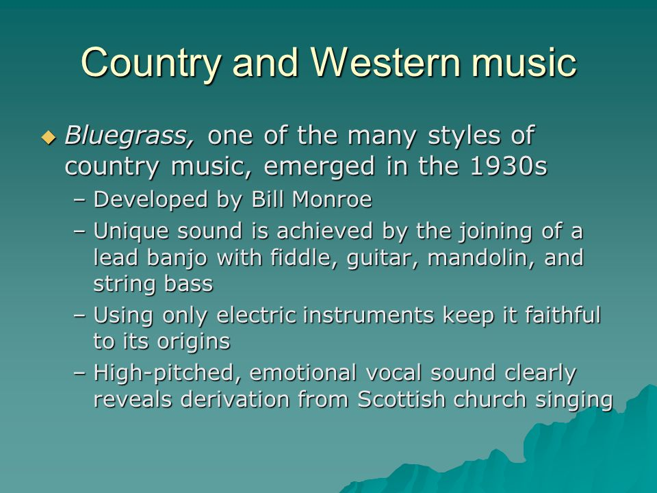 Country and Western music Bluegrass, one of the many styles of country music, emerged in the 1930s Bluegrass, one of the many styles of country music, emerged in the 1930s –Developed by Bill Monroe –Unique sound is achieved by the joining of a lead banjo with fiddle, guitar, mandolin, and string bass –Using only electric instruments keep it faithful to its origins –High-pitched, emotional vocal sound clearly reveals derivation from Scottish church singing