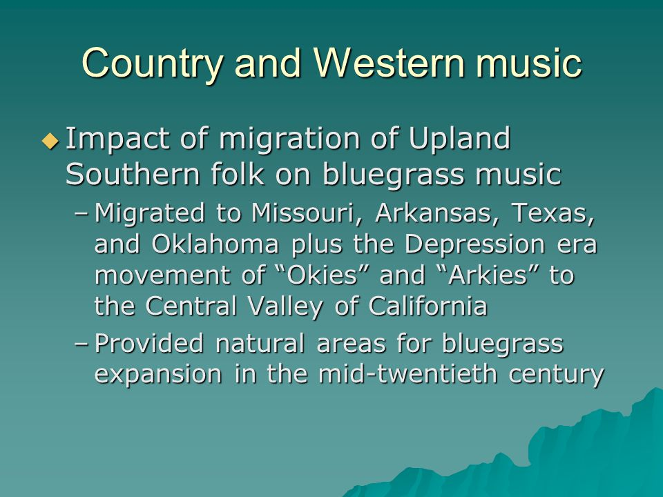 Country and Western music Impact of migration of Upland Southern folk on bluegrass music Impact of migration of Upland Southern folk on bluegrass music –Migrated to Missouri, Arkansas, Texas, and Oklahoma plus the Depression era movement of Okies and Arkies to the Central Valley of California –Provided natural areas for bluegrass expansion in the mid-twentieth century