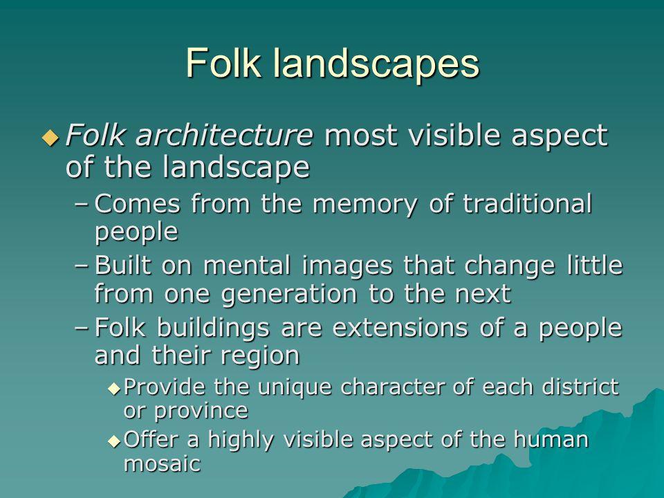 Folk landscapes Folk architecture most visible aspect of the landscape Folk architecture most visible aspect of the landscape –Comes from the memory o