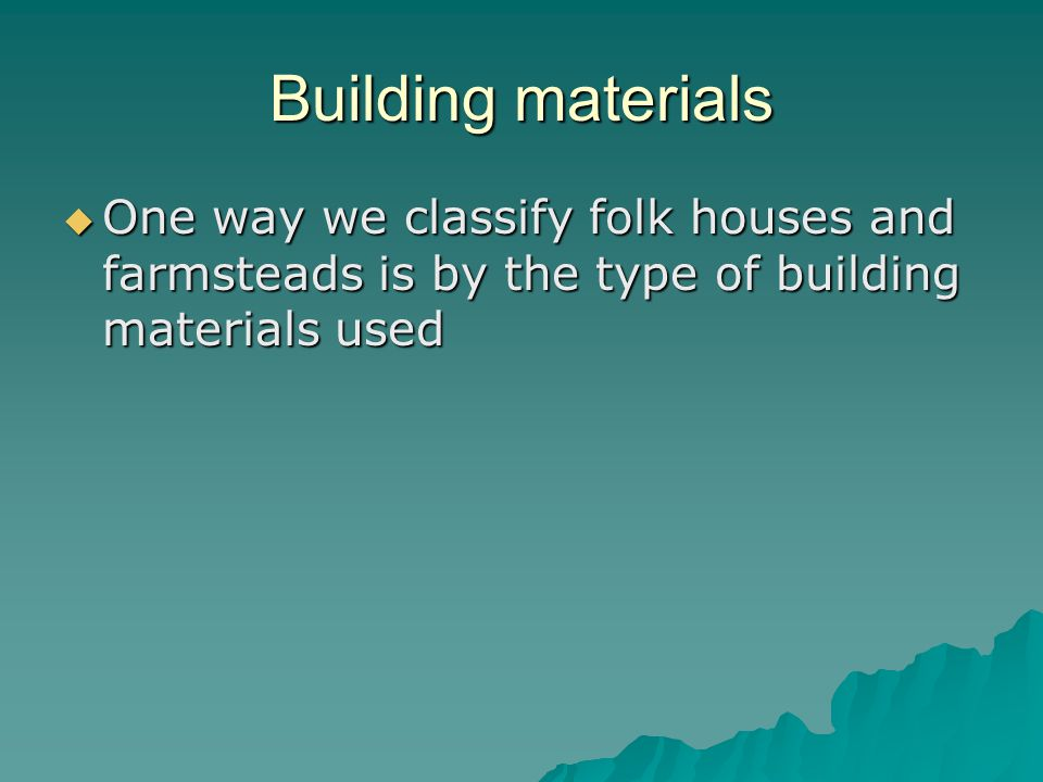 Building materials One way we classify folk houses and farmsteads is by the type of building materials used One way we classify folk houses and farmsteads is by the type of building materials used
