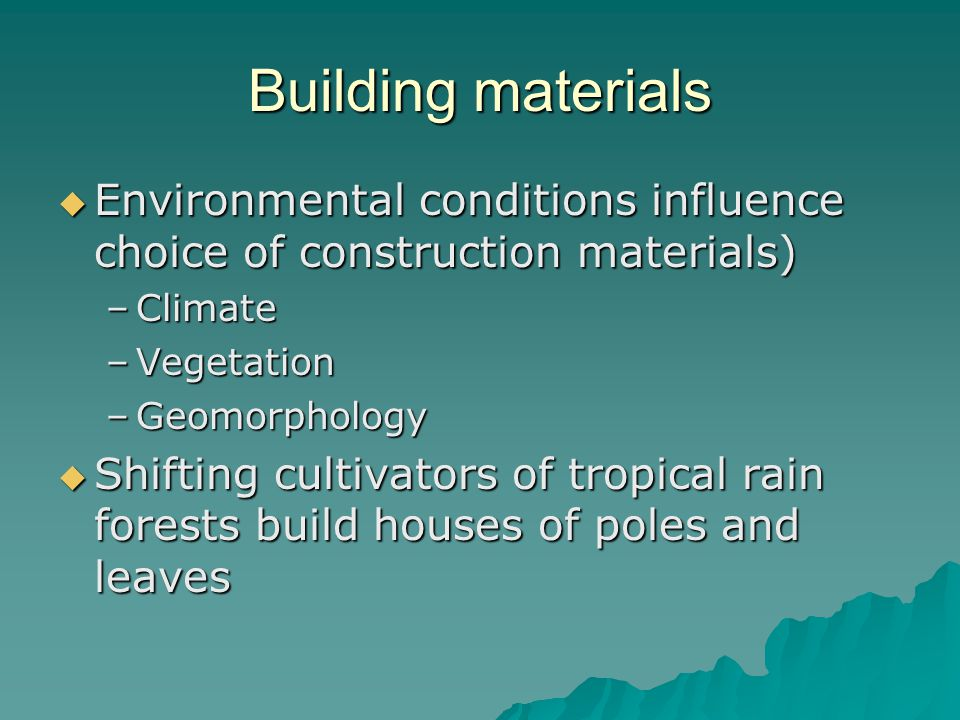 Building materials Environmental conditions influence choice of construction materials) Environmental conditions influence choice of construction materials) –Climate –Vegetation –Geomorphology Shifting cultivators of tropical rain forests build houses of poles and leaves Shifting cultivators of tropical rain forests build houses of poles and leaves