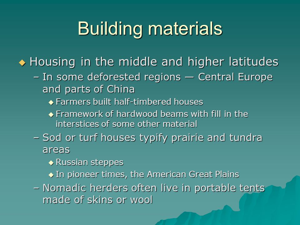 Building materials Housing in the middle and higher latitudes Housing in the middle and higher latitudes –In some deforested regions Central Europe and parts of China Farmers built half-timbered houses Farmers built half-timbered houses Framework of hardwood beams with fill in the interstices of some other material Framework of hardwood beams with fill in the interstices of some other material –Sod or turf houses typify prairie and tundra areas Russian steppes Russian steppes In pioneer times, the American Great Plains In pioneer times, the American Great Plains –Nomadic herders often live in portable tents made of skins or wool