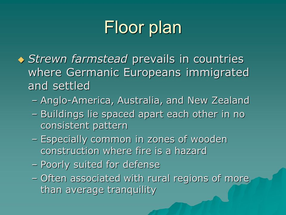 Floor plan Strewn farmstead prevails in countries where Germanic Europeans immigrated and settled Strewn farmstead prevails in countries where Germanic Europeans immigrated and settled –Anglo-America, Australia, and New Zealand –Buildings lie spaced apart each other in no consistent pattern –Especially common in zones of wooden construction where fire is a hazard –Poorly suited for defense –Often associated with rural regions of more than average tranquility