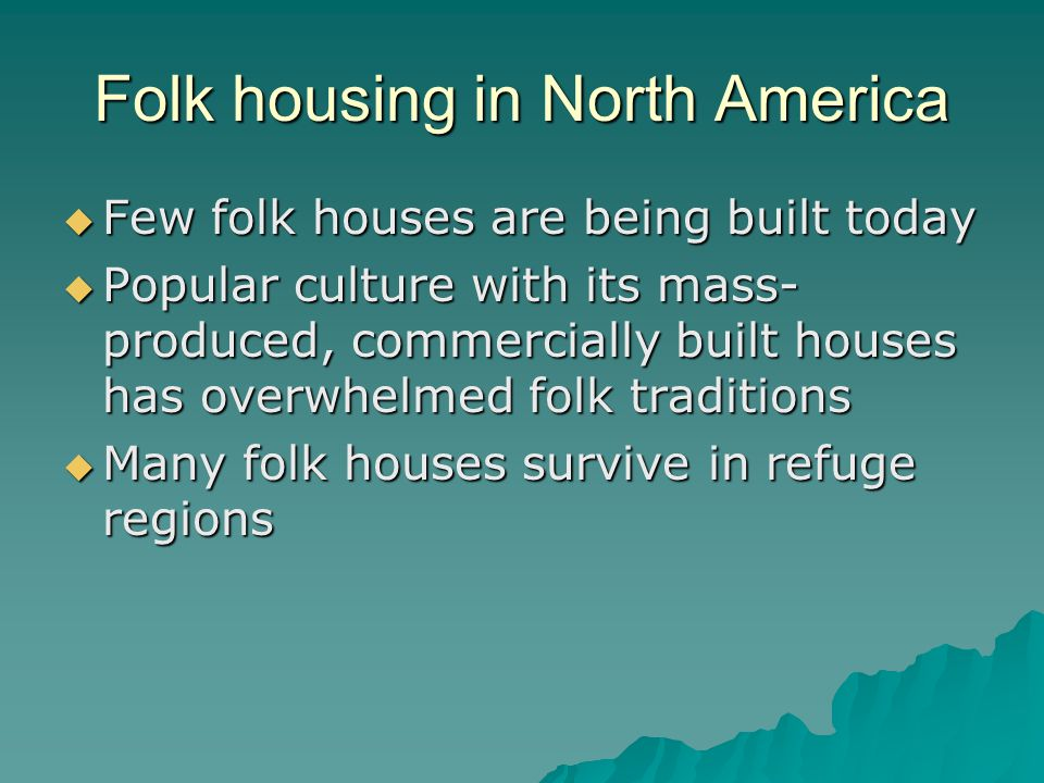 Folk housing in North America Few folk houses are being built today Few folk houses are being built today Popular culture with its mass- produced, commercially built houses has overwhelmed folk traditions Popular culture with its mass- produced, commercially built houses has overwhelmed folk traditions Many folk houses survive in refuge regions Many folk houses survive in refuge regions