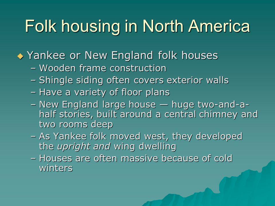 Folk housing in North America Yankee or New England folk houses Yankee or New England folk houses –Wooden frame construction –Shingle siding often cov