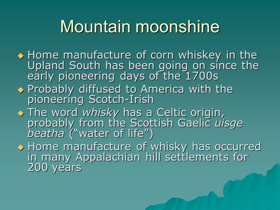 Mountain moonshine Home manufacture of corn whiskey in the Upland South has been going on since the early pioneering days of the 1700s Home manufacture of corn whiskey in the Upland South has been going on since the early pioneering days of the 1700s Probably diffused to America with the pioneering Scotch-Irish Probably diffused to America with the pioneering Scotch-Irish The word whisky has a Celtic origin, probably from the Scottish Gaelic uisge beatha (water of life) The word whisky has a Celtic origin, probably from the Scottish Gaelic uisge beatha (water of life) Home manufacture of whisky has occurred in many Appalachian hill settlements for 200 years Home manufacture of whisky has occurred in many Appalachian hill settlements for 200 years