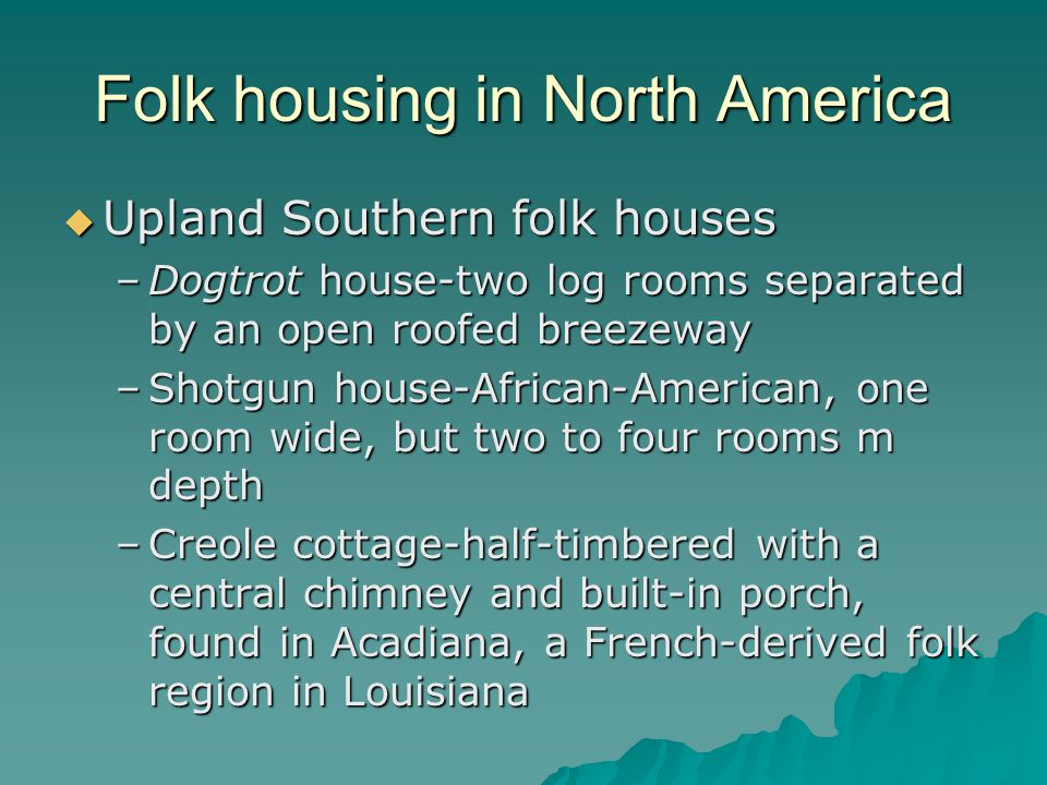 Folk housing in North America Upland Southern folk houses Upland Southern folk houses –Dogtrot house-two log rooms separated by an open roofed breezew