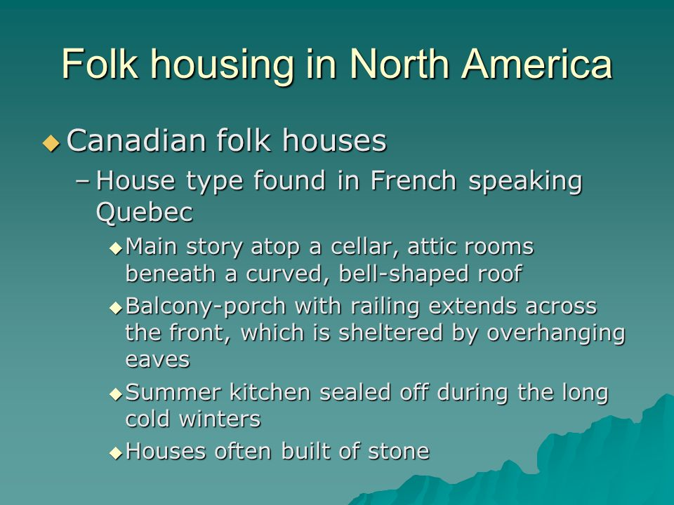 Folk housing in North America Canadian folk houses Canadian folk houses –House type found in French speaking Quebec Main story atop a cellar, attic rooms beneath a curved, bell-shaped roof Main story atop a cellar, attic rooms beneath a curved, bell-shaped roof Balcony-porch with railing extends across the front, which is sheltered by overhanging eaves Balcony-porch with railing extends across the front, which is sheltered by overhanging eaves Summer kitchen sealed off during the long cold winters Summer kitchen sealed off during the long cold winters Houses often built of stone Houses often built of stone