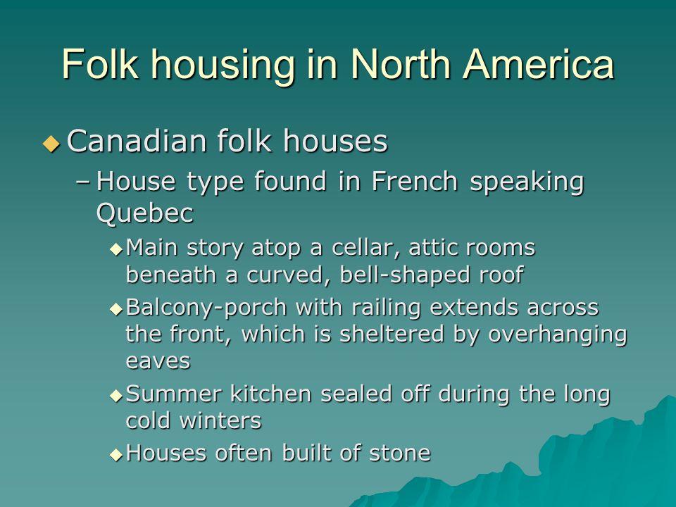 Folk housing in North America Canadian folk houses Canadian folk houses –House type found in French speaking Quebec Main story atop a cellar, attic ro