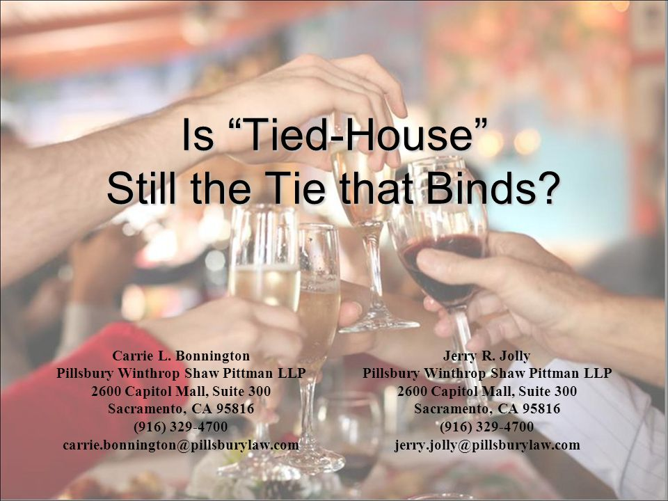 Is Tied-House Still the Tie that Binds? Carrie L. Bonnington Pillsbury Winthrop Shaw Pittman LLP 2600 Capitol Mall, Suite 300 Sacramento, CA 95816 (91