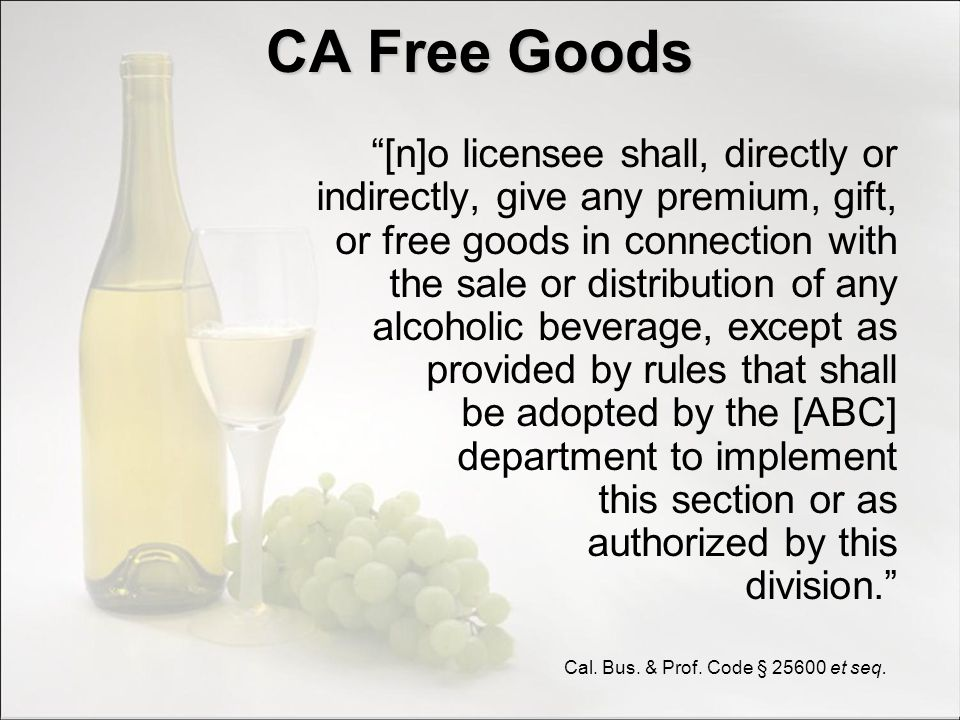 CA Free Goods [n]o licensee shall, directly or indirectly, give any premium, gift, or free goods in connection with the sale or distribution of any al