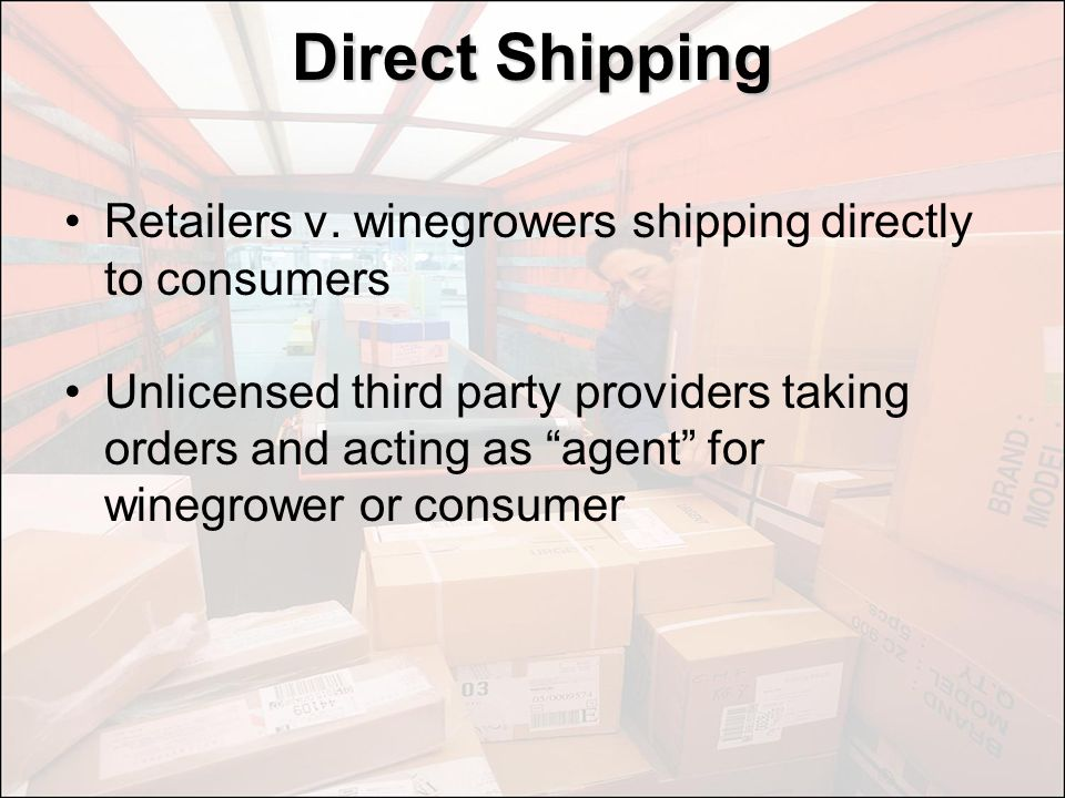 Direct Shipping Retailers v. winegrowers shipping directly to consumers Unlicensed third party providers taking orders and acting as agent for winegro