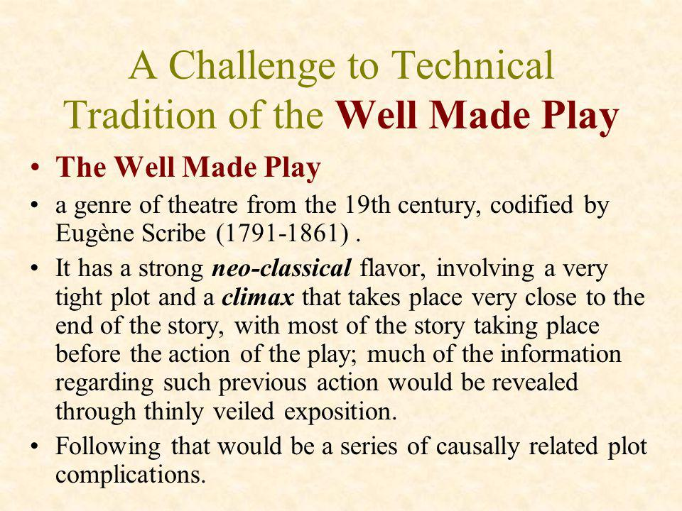 A Challenge to Technical Tradition of the Well Made Play The Well Made Play a genre of theatre from the 19th century, codified by Eugène Scribe (1791-
