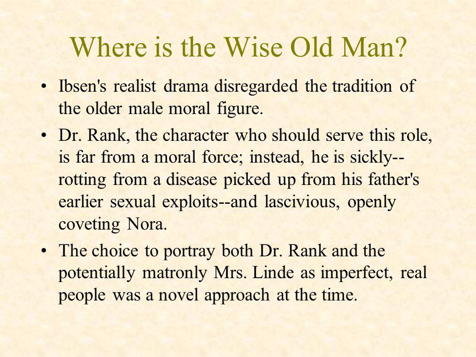 Where is the Wise Old Man? Ibsen's realist drama disregarded the tradition of the older male moral figure. Dr. Rank, the character who should serve th