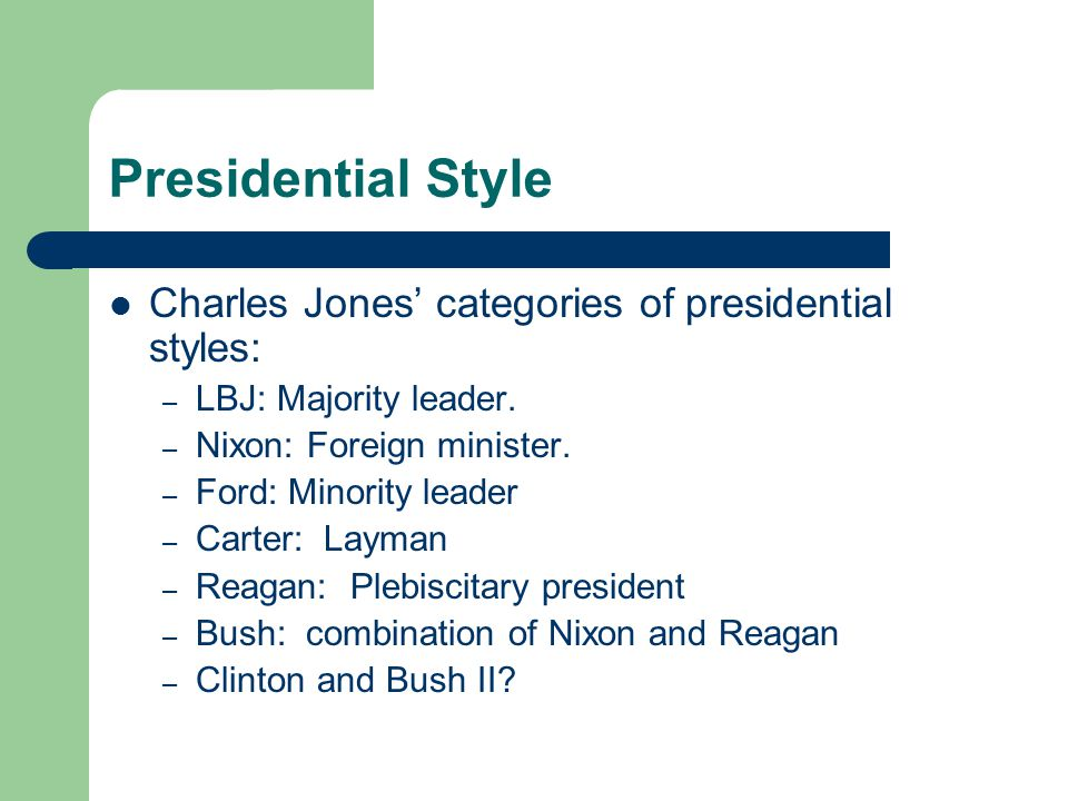 Presidential Style Charles Jones categories of presidential styles: – LBJ: Majority leader.