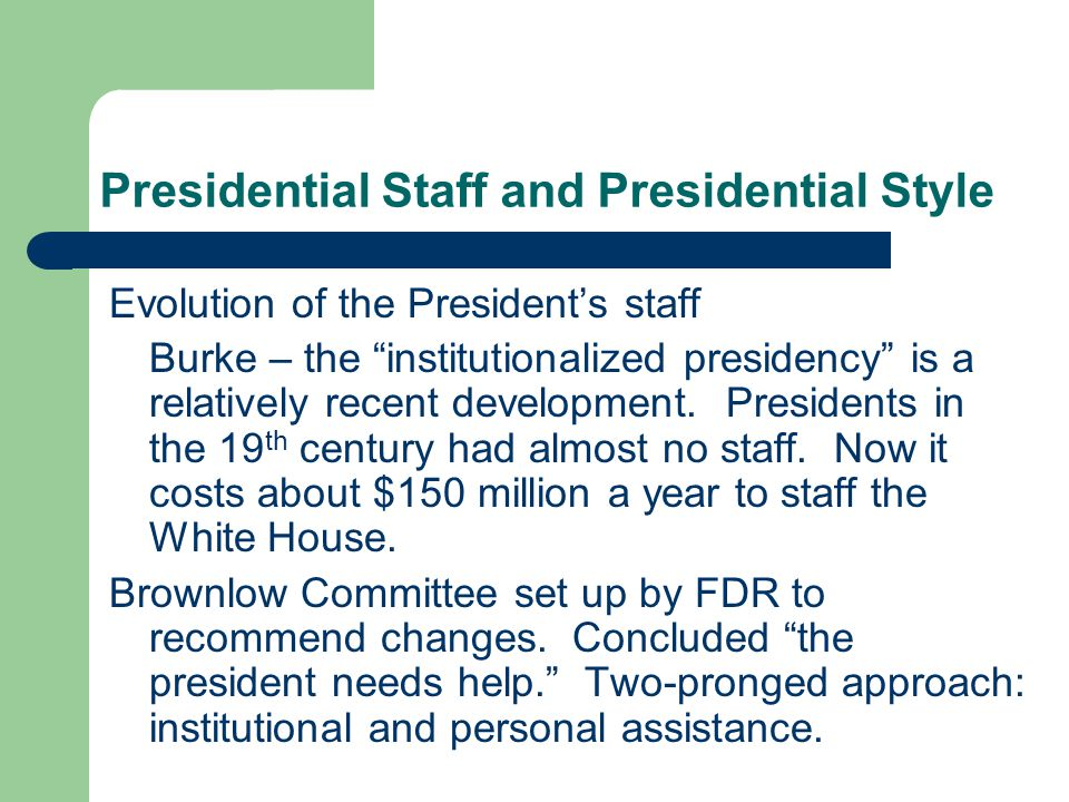 Presidential Staff and Presidential Style Evolution of the Presidents staff Burke – the institutionalized presidency is a relatively recent development.