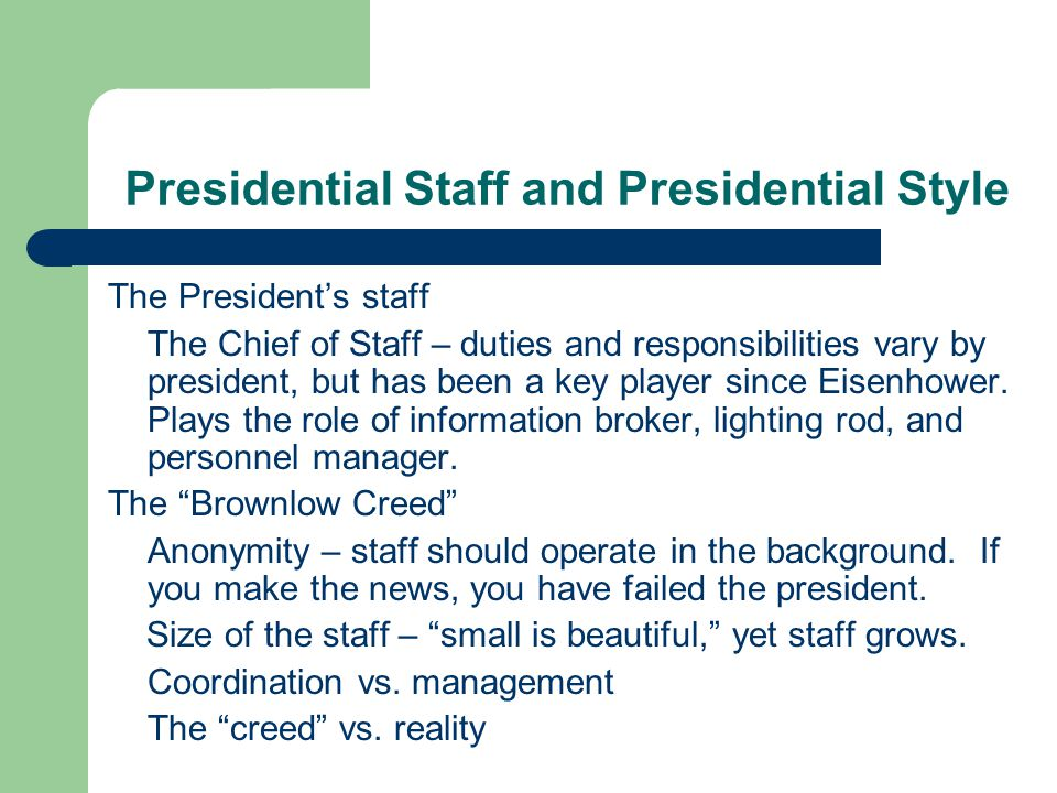 Presidential Staff and Presidential Style The Presidents staff The Chief of Staff – duties and responsibilities vary by president, but has been a key player since Eisenhower.