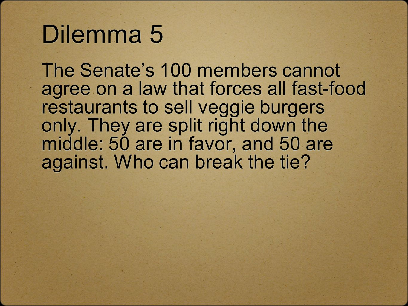 Dilemma 5 The Senates 100 members cannot agree on a law that forces all fast-food restaurants to sell veggie burgers only. They are split right down t