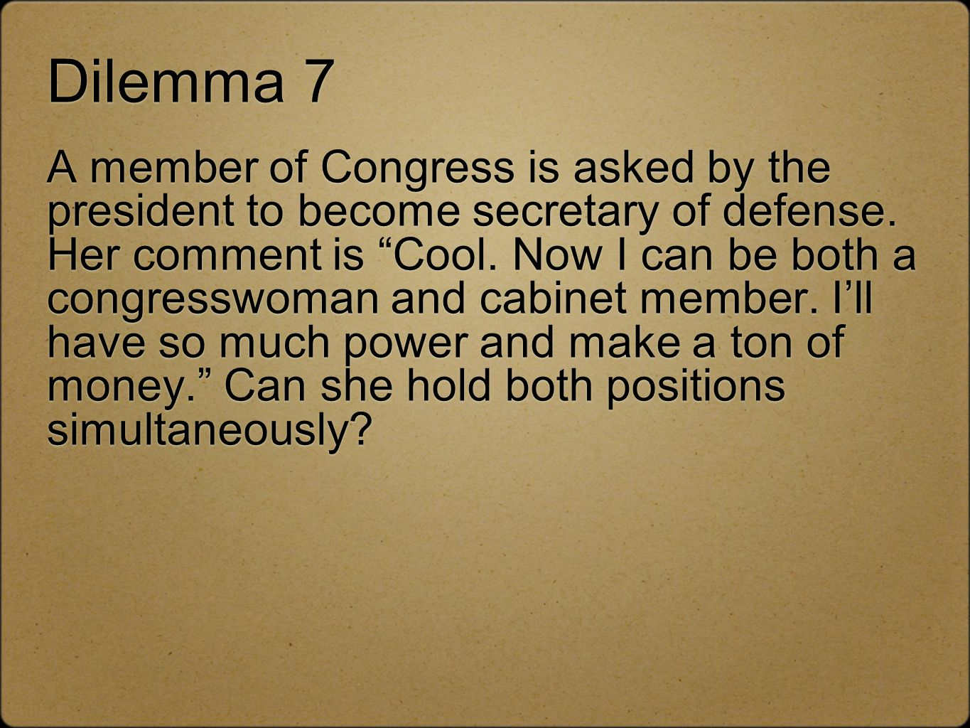 Dilemma 7 A member of Congress is asked by the president to become secretary of defense. Her comment is Cool. Now I can be both a congresswoman and ca