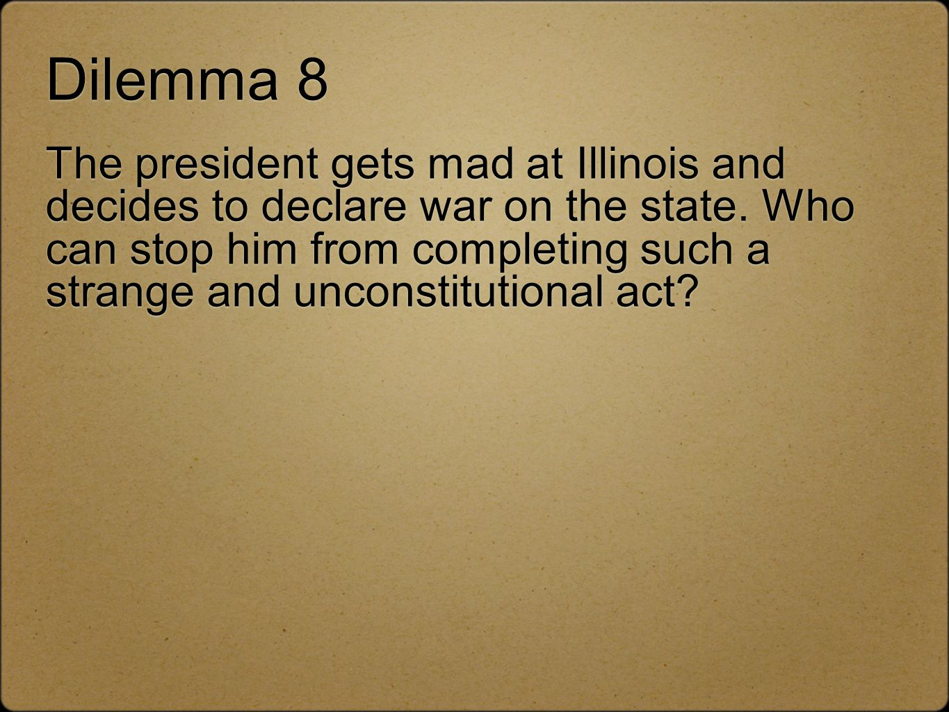 Dilemma 8 The president gets mad at Illinois and decides to declare war on the state. Who can stop him from completing such a strange and unconstituti