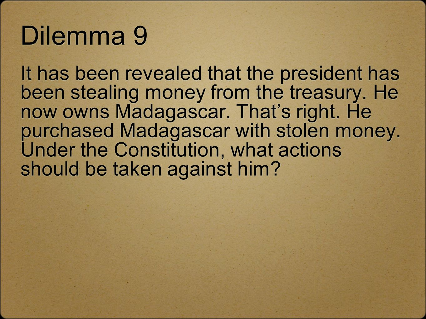 Dilemma 9 It has been revealed that the president has been stealing money from the treasury. He now owns Madagascar. Thats right. He purchased Madagas