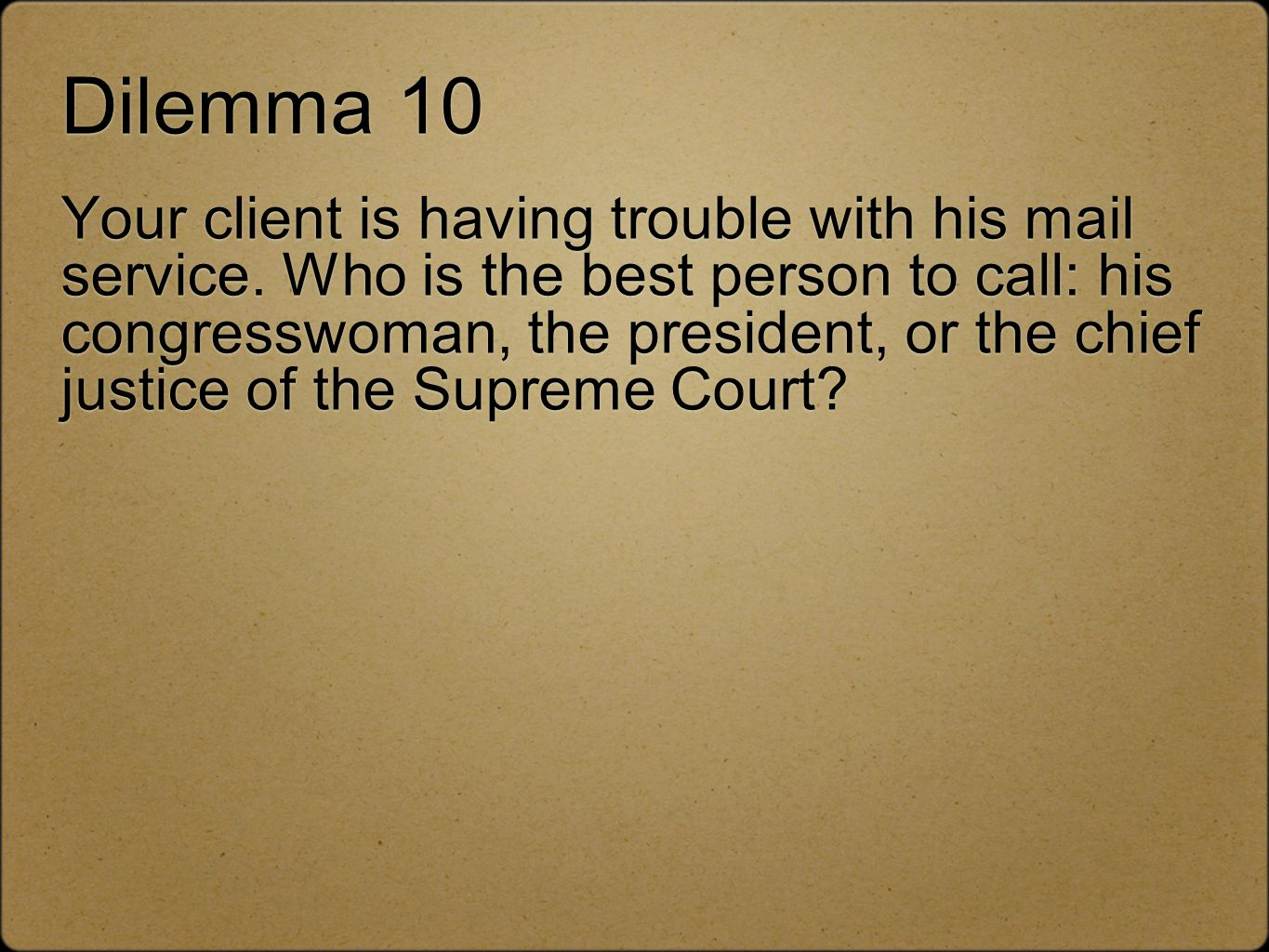 Dilemma 10 Your client is having trouble with his mail service. Who is the best person to call: his congresswoman, the president, or the chief justice