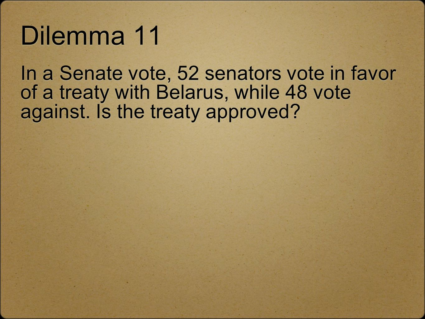 Dilemma 11 In a Senate vote, 52 senators vote in favor of a treaty with Belarus, while 48 vote against. Is the treaty approved?