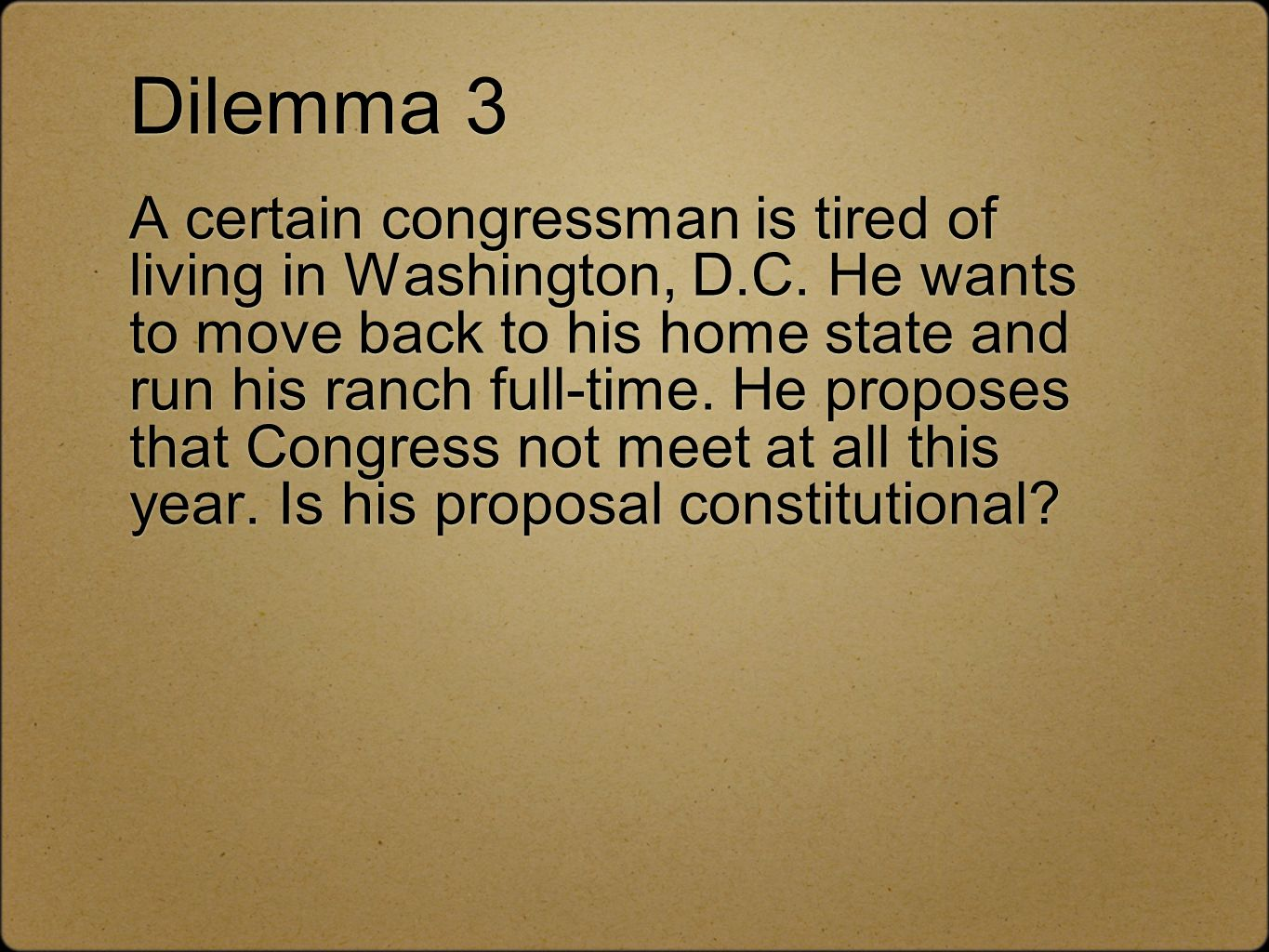 Dilemma 3 A certain congressman is tired of living in Washington, D.C. He wants to move back to his home state and run his ranch full-time. He propose