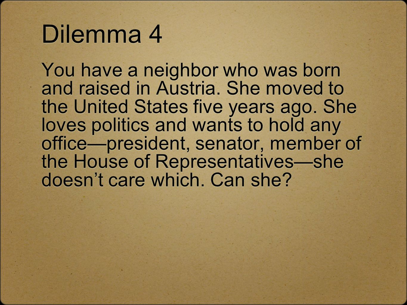 Dilemma 4 You have a neighbor who was born and raised in Austria. She moved to the United States five years ago. She loves politics and wants to hold