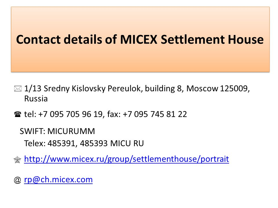 Contact details of MICEX Settlement House 1/13 Sredny Kislovsky Pereulok, building 8, Moscow 125009, Russia tel: +7 095 705 96 19, fax: +7 095 745 81 22 SWIFT: MICURUMM Теlex: 485391, 485393 MICU RU http://www.micex.ru/group/settlementhouse/portrait @ rp@ch.micex.com rp@ch.micex.com
