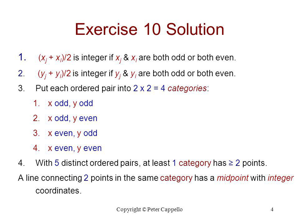 Copyright © Peter Cappello4 Exercise 10 Solution 1. (x j + x i )/2 is integer if x j & x i are both odd or both even. 2. (y j + y i )/2 is integer if