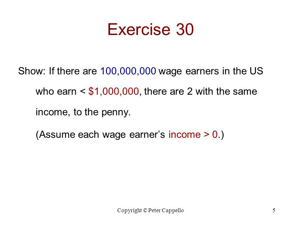 Copyright © Peter Cappello5 Exercise 30 Show: If there are 100,000,000 wage earners in the US who earn < $1,000,000, there are 2 with the same income,