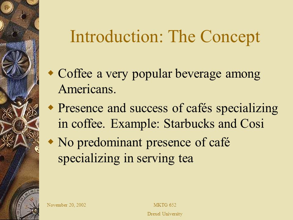 November 20, 2002MKTG 652 Drexel University Introduction: The Concept Success of coffee and cafés in tea drinking countries, ex: India, Taiwan, Korea, China, Russia Therefore test the feasibility of tea and tea house in coffee drinking country America, specifically in the tri-state area.
