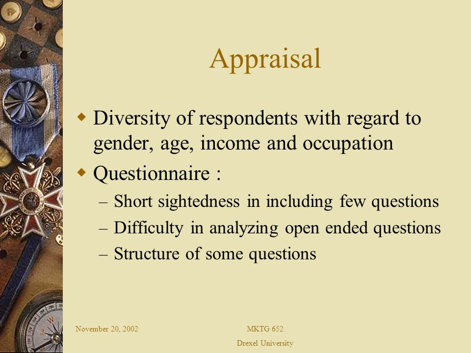 November 20, 2002MKTG 652 Drexel University Appraisal Diversity of respondents with regard to gender, age, income and occupation Questionnaire : – Short sightedness in including few questions – Difficulty in analyzing open ended questions – Structure of some questions