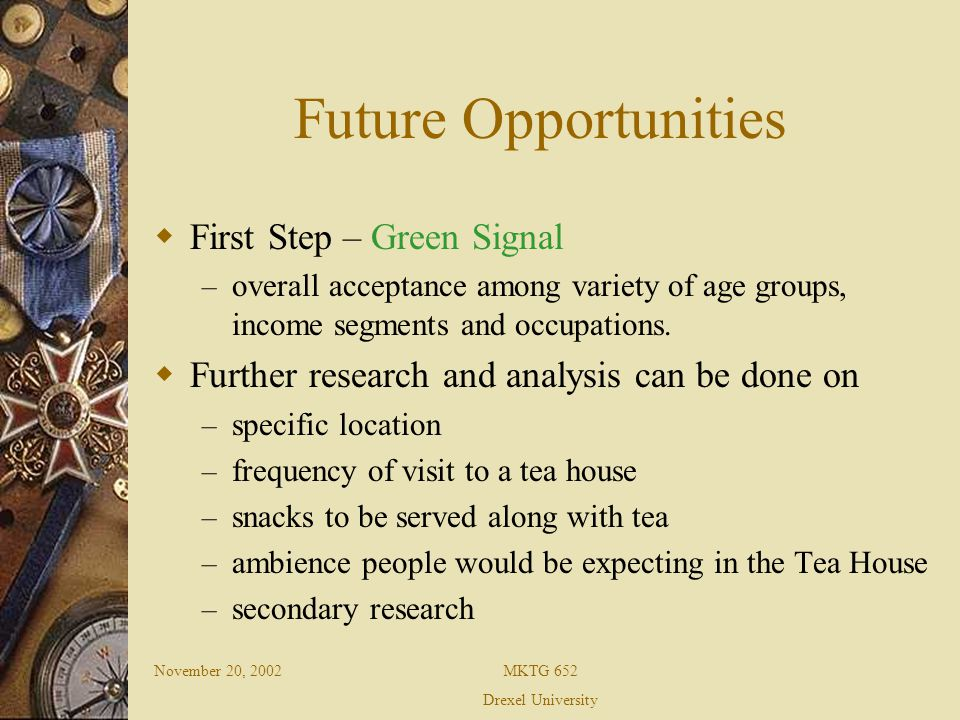 November 20, 2002MKTG 652 Drexel University Future Opportunities First Step – Green Signal – overall acceptance among variety of age groups, income segments and occupations.