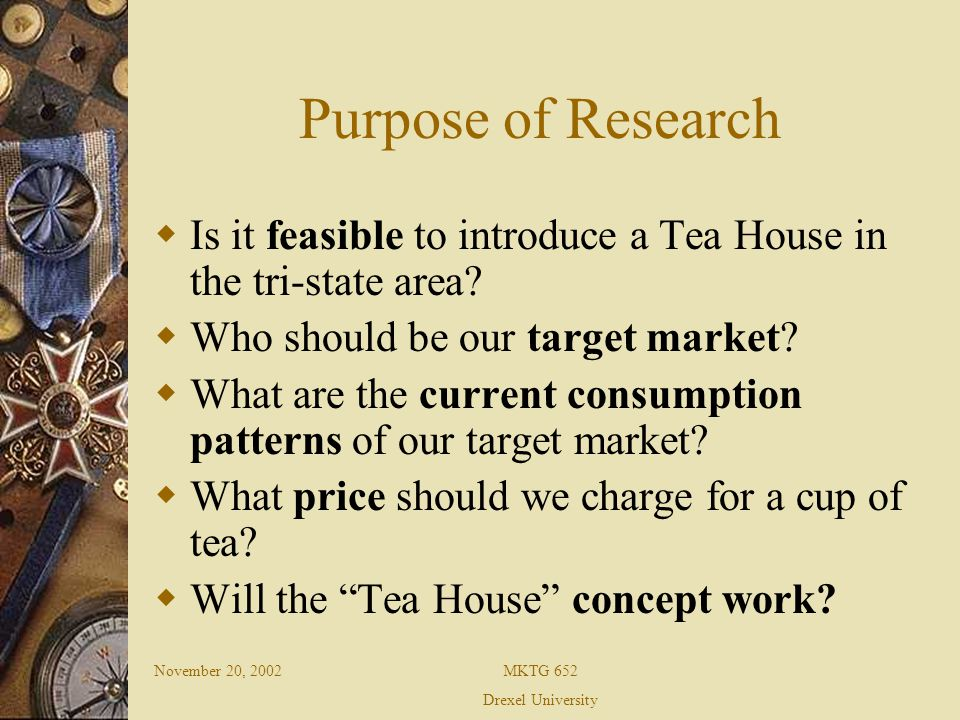 November 20, 2002MKTG 652 Drexel University Objectives and Hypothesis Men and women between the age group of 18 and 30 years, both students and young working professionals, with a higher disposable income would be willing to visit Tea House People would be willing to pay between $1 and $3 for a cup of tea People already visiting café would be willing to visit Tea House