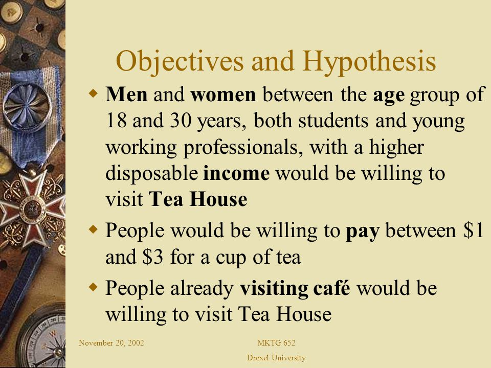 November 20, 2002MKTG 652 Drexel University Objectives and Hypothesis People giving more importance to nutritional value while choosing a beverage would be willing to visit Tea House Recognize a pattern as to the part of the day people would be willing to visit the Tea House Understand the ethnic background of people willing to visit the Tea House