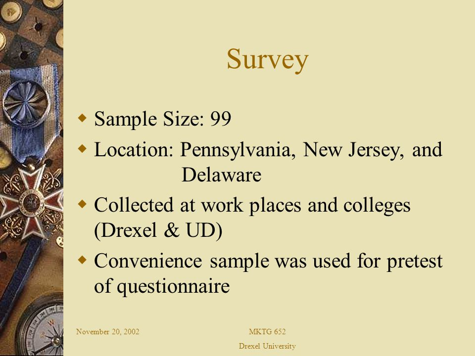 November 20, 2002MKTG 652 Drexel University Survey Sample Size: 99 Location: Pennsylvania, New Jersey, and Delaware Collected at work places and colleges (Drexel & UD) Convenience sample was used for pretest of questionnaire