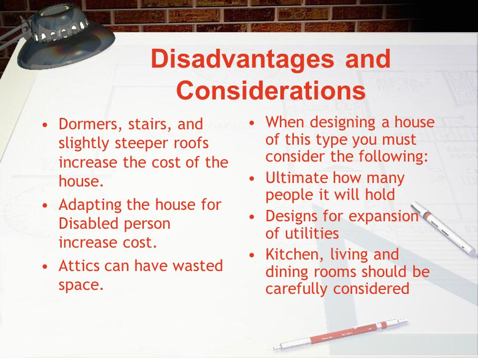 Disadvantages and Considerations Dormers, stairs, and slightly steeper roofs increase the cost of the house. Adapting the house for Disabled person in