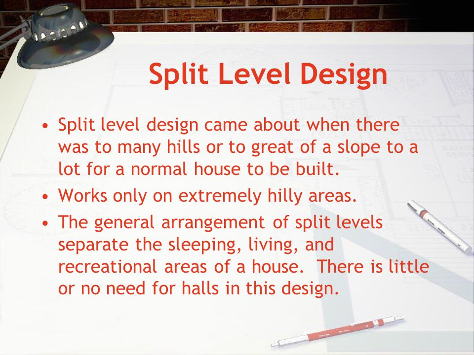 Split Level Design Split level design came about when there was to many hills or to great of a slope to a lot for a normal house to be built. Works on
