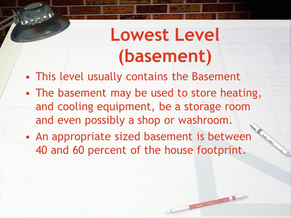 Lowest Level (basement) This level usually contains the Basement The basement may be used to store heating, and cooling equipment, be a storage room a