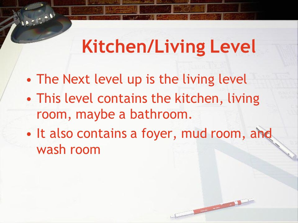 Kitchen/Living Level The Next level up is the living level This level contains the kitchen, living room, maybe a bathroom. It also contains a foyer, m