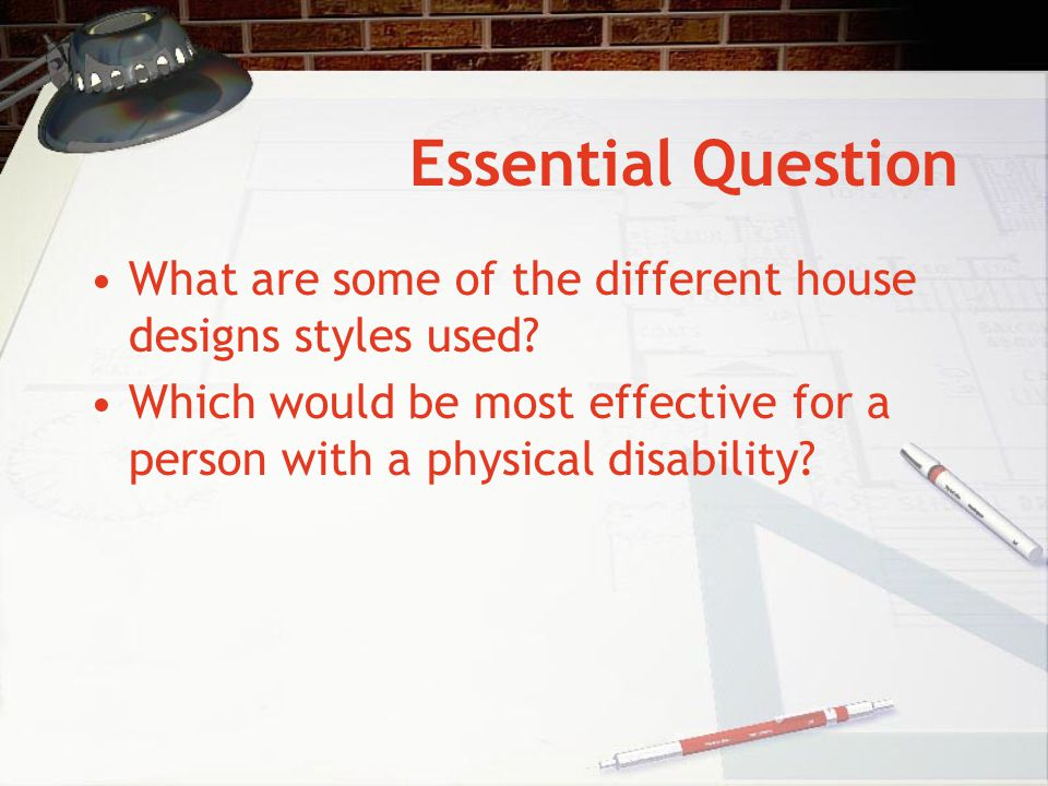 Essential Question What are some of the different house designs styles used? Which would be most effective for a person with a physical disability?
