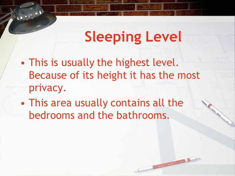 Sleeping Level This is usually the highest level. Because of its height it has the most privacy. This area usually contains all the bedrooms and the b
