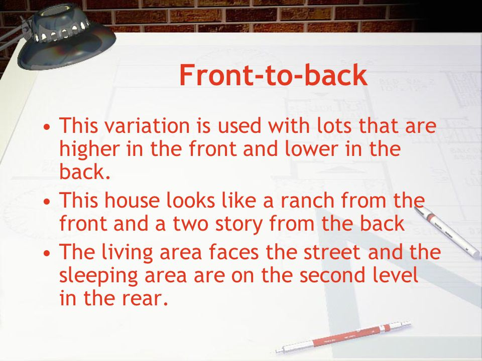 Front-to-back This variation is used with lots that are higher in the front and lower in the back. This house looks like a ranch from the front and a