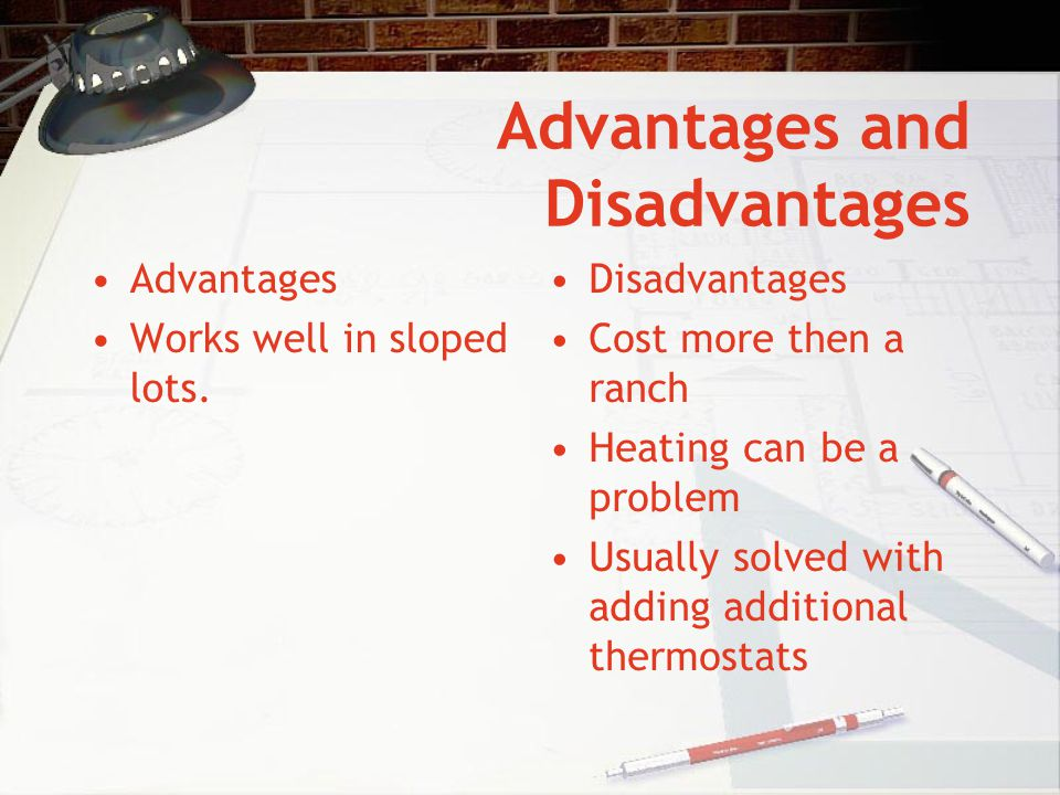 Advantages and Disadvantages Advantages Works well in sloped lots. Disadvantages Cost more then a ranch Heating can be a problem Usually solved with a